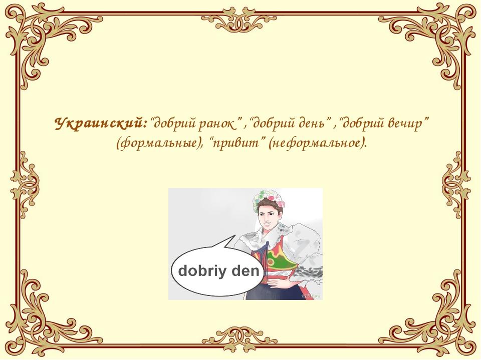 """Украинский:""""добрий ранок"""" ,""""добрий день"""" ,""""добрий вечир"""" (формальные), """"прив..."""