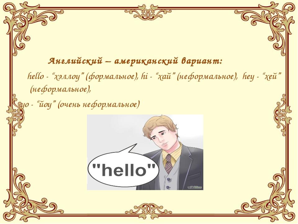 """Английский – американский вариант: hello- """"хэллоу"""" (формальное),hi- """"ха..."""