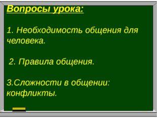 Вопросы урока: .1. Необходимость общения для человека. 2. Правила общения. 3