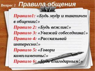 Правила общения Правило1: «Будь мудр и тактичен в общении!» Правило 2: «Будь