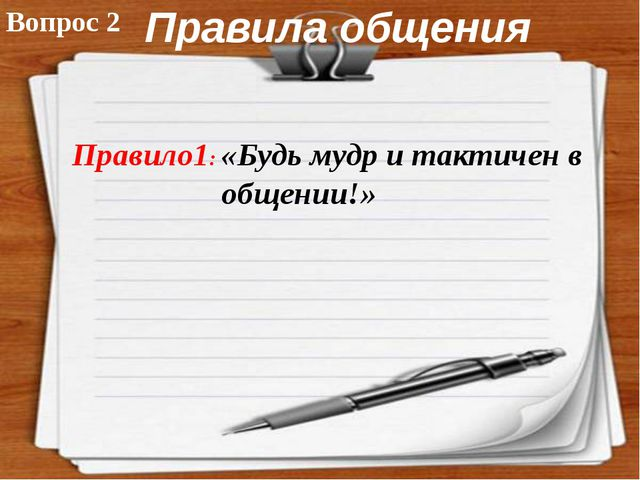 Правила общения «Будь мудр и тактичен в общении!» Вопрос 2 Правило1: