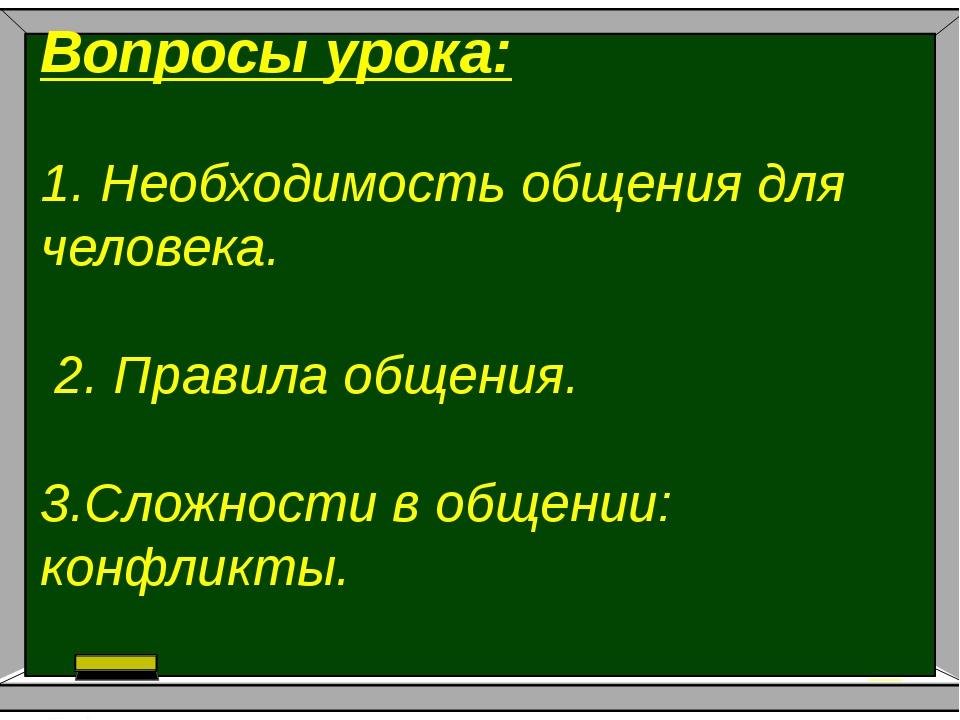 Вопросы урока: .1. Необходимость общения для человека. 2. Правила общения. 3...