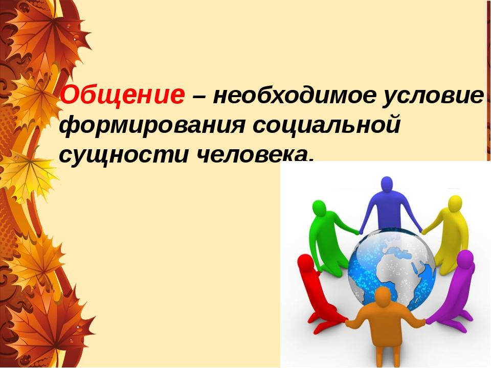 Общение – необходимое условие формирования социальной сущности человека.