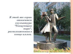 """К этой же серии относится скульптура """"Танцующая пара"""", расположенная в конце"""