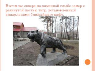 В этом же сквере на каменной глыбе замер с разинутой пастью тигр, установленн