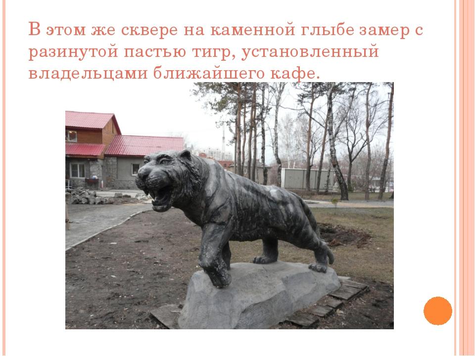 В этом же сквере на каменной глыбе замер с разинутой пастью тигр, установленн...
