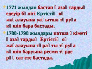 1771 жылдан бастап қазақтардың едеуір бөлігі Ертістің оң жағалауына уақытша т