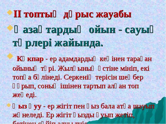 ІІ топтың дұрыс жауабы Қазақтардың ойын - сауық түрлері жайында. Көкпар - ер...