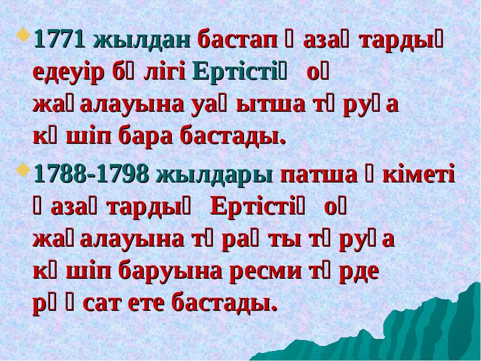 1771 жылдан бастап қазақтардың едеуір бөлігі Ертістің оң жағалауына уақытша т...
