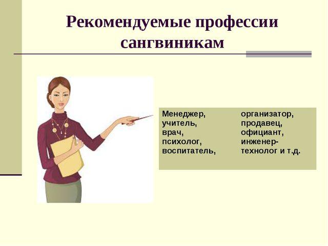 Рекомендуемые профессии сангвиникам Менеджер, учитель, врач, психолог, воспит...