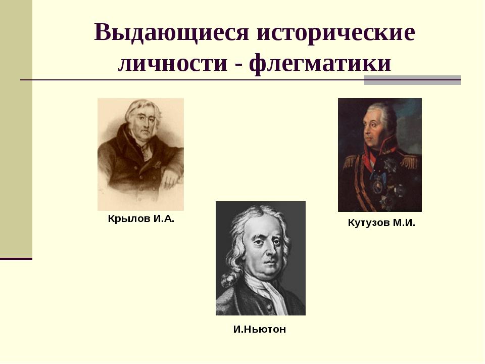 Выдающиеся исторические личности - флегматики Крылов И.А. Кутузов М.И. И.Ньютон