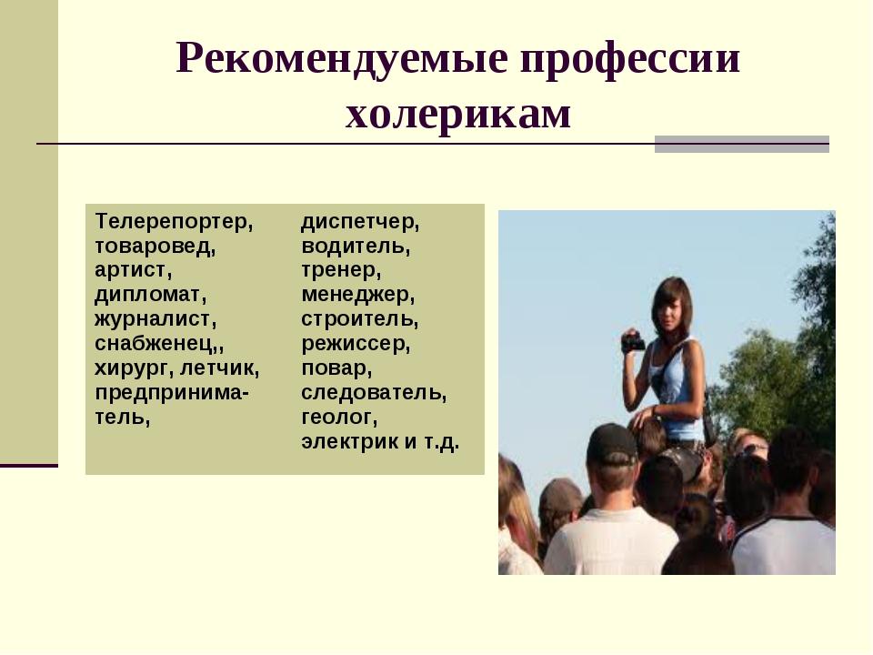 Рекомендуемые профессии холерикам Телерепортер, товаровед, артист, дипломат,...