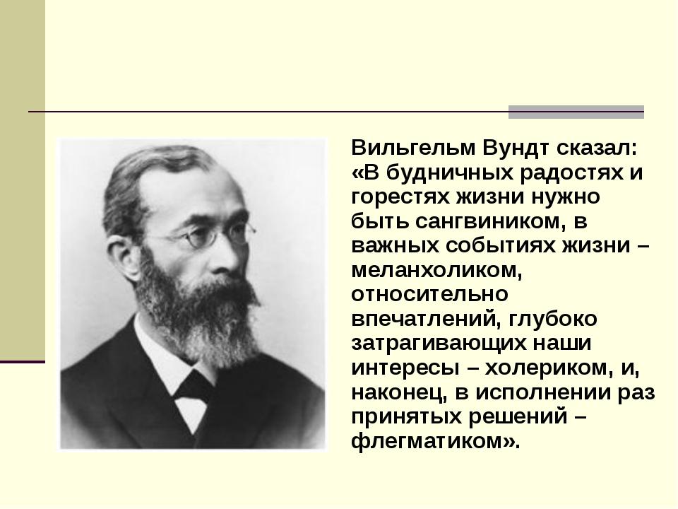 Вильгельм Вундт сказал: «В будничных радостях и горестях жизни нужно быть сан...
