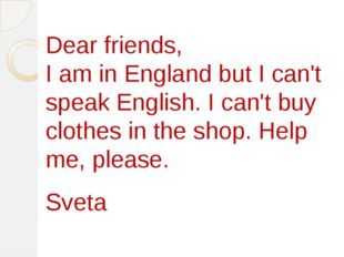 Dear friends, I am in England but I can't speak English. I can't buy clothes