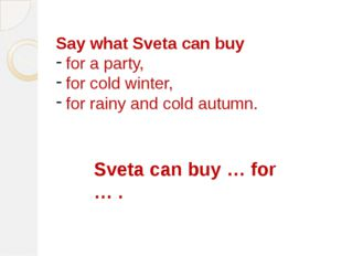 Say what Sveta can buy for a party, for cold winter, for rainy and cold autum