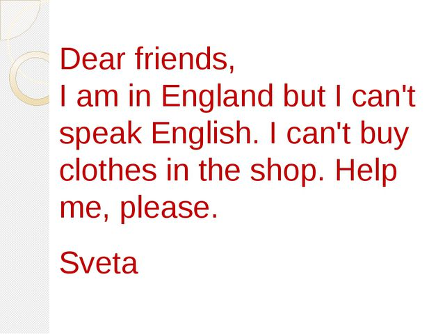 Dear friends, I am in England but I can't speak English. I can't buy clothes...
