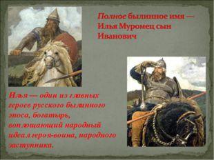 Илья — один из главных героев русского былинного эпоса, богатырь, воплощающий