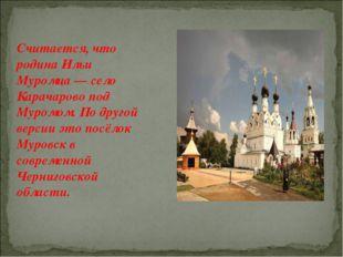 Считается, что родина Ильи Муромца — село Карачарово под Муромом. По другой в