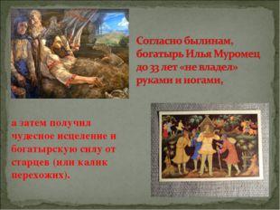 а затем получил чудесное исцеление и богатырскую силу от старцев (или калик п