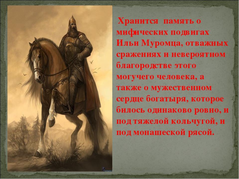 Хранится память о мифических подвигах Ильи Муромца, отважных сражениях и нев...