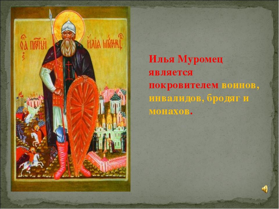 Илья Муромец является покровителем воинов, инвалидов, бродяг и монахов.