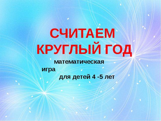 СЧИТАЕМ КРУГЛЫЙ ГОД математическая игра для детей 4 -5 лет