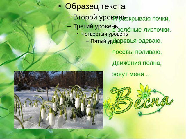 Я раскрываю почки, в зелёные листочки. Деревья одеваю, посевы поливаю, Движе...