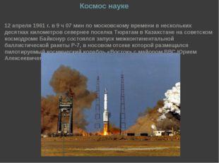 Космос науке 12 апреля 1961 г. в 9 ч 07 мин по московскому времени в нескольк
