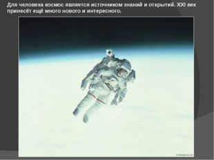 Для человека космос является источником знаний и открытий. XXI век принесёт е