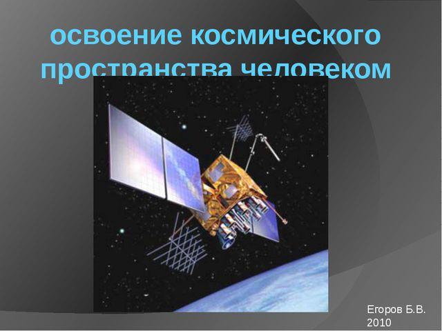освоение космического пространства человеком Егоров Б.В. 2010