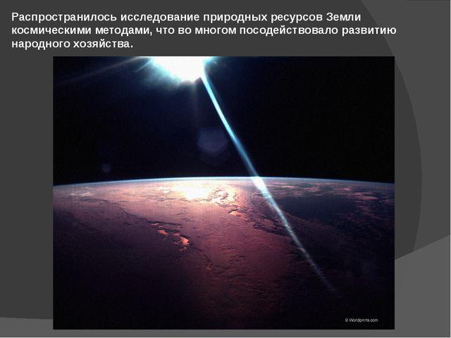 Распространилось исследование природных ресурсов Земли космическими методами,...