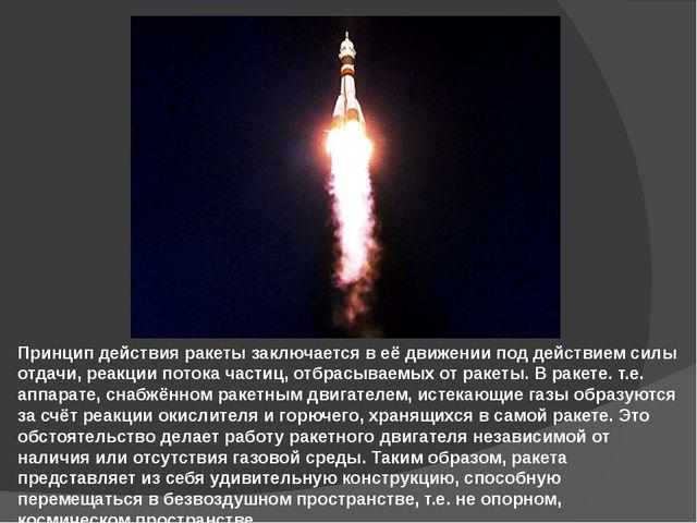 Принцип действия ракеты заключается в её движении под действием силы отдачи,...