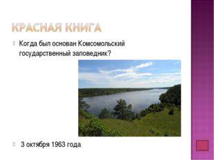 Когда был основан Комсомольский государственный заповедник? 3 октября 1963 года