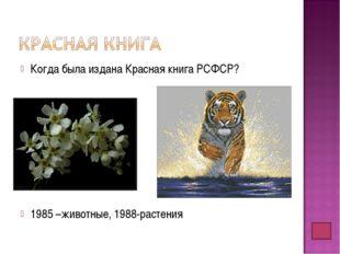 Когда была издана Красная книга РСФСР? 1985 –животные, 1988-растения