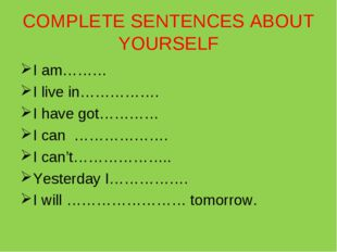 COMPLETE SENTENCES ABOUT YOURSELF I am……… I live in……………. I have got………… I ca