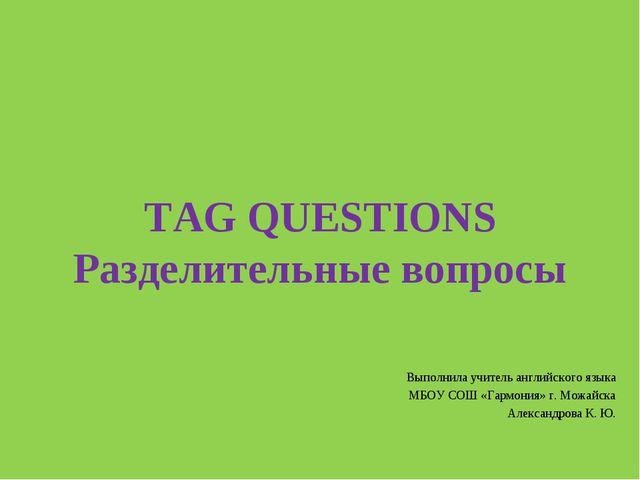 TAG QUESTIONS Разделительные вопросы Выполнила учитель английского языка МБОУ...