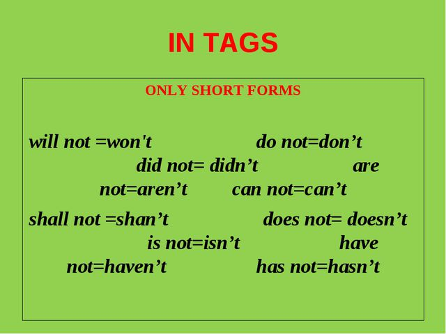 IN TAGS ONLY SHORT FORMS will not =won't do not=don't did not= didn't are not...