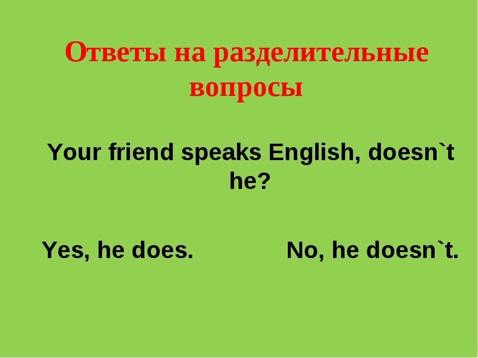 Oтветы на разделительные вопросы Your friend speaks English, doesn`t he? Yes,...