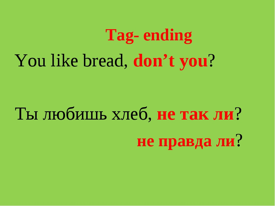 Tag- ending You like bread, don't you? Ты любишь хлеб, не так ли? не правда ли?