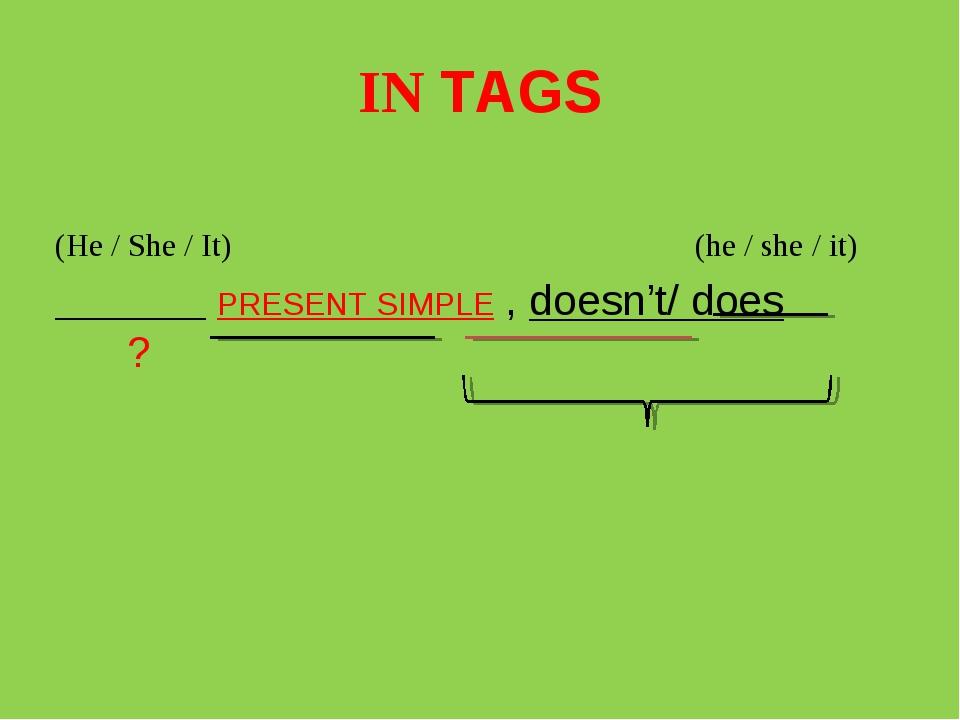 IN TAGS (He / She / It) (he / she / it) _______ PRESENT SIMPLE , doesn't/ doe...