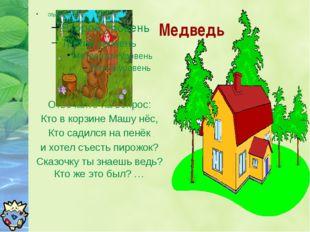 Медведь Отвечайте на вопрос: Кто в корзине Машу нёс, Кто садился на пенёк и