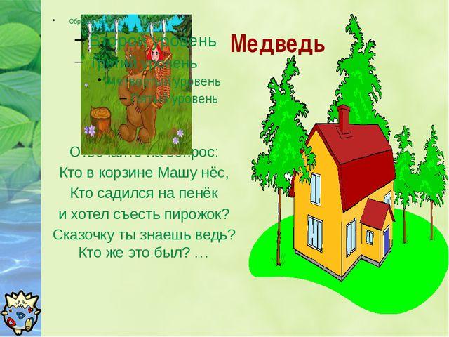 Медведь Отвечайте на вопрос: Кто в корзине Машу нёс, Кто садился на пенёк и...