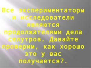 Все экспериментаторы и исследователи являются продолжателями дела селутров. Д