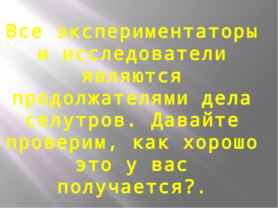 Все экспериментаторы и исследователи являются продолжателями дела селутров. Д...
