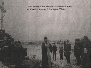 Отец Валентин Отец Валентин освящает Поклонный крест на Михайлов день. 21 ноя