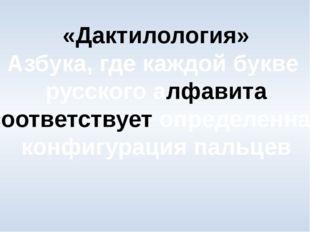 «Дактилология» Азбука, где каждой букве русского алфавита соответствует опред
