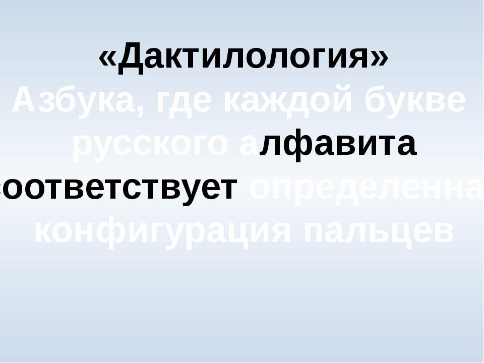«Дактилология» Азбука, где каждой букве русского алфавита соответствует опред...