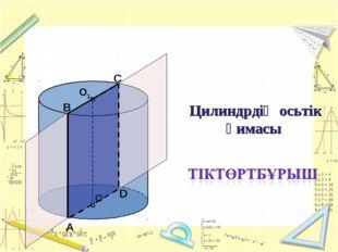 Цилиндрдің осьтік қимасы А В С D