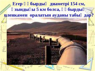 Егер құбырдың диаметрі 154 см, ұзындығы 5 км болса, құбырдың пленкамен оралат