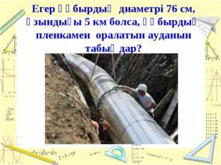Егер құбырдың диаметрі 76 см, ұзындығы 5 км болса, құбырдың пленкамен оралаты